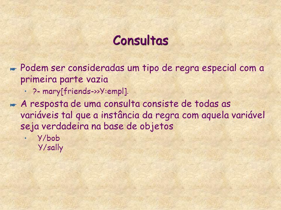 Consultas Podem ser consideradas um tipo de regra especial com a primeira parte vazia. - mary[friends->>Y:empl].